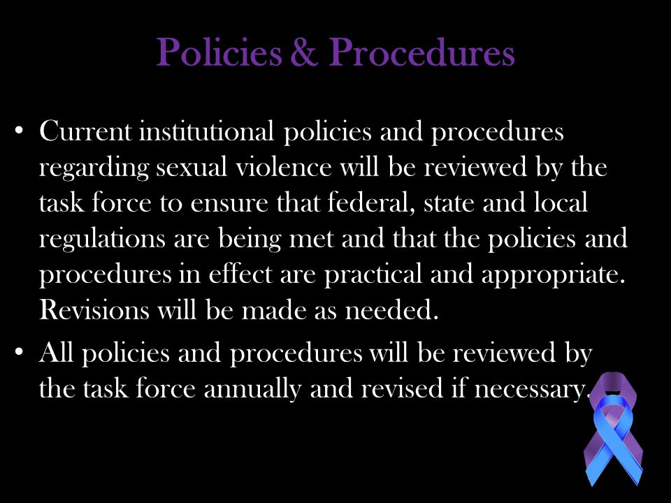 Policies & Procedures Current institutional policies and procedures regarding sexual violence will be reviewed by the task force to ensure that federal, state and local regulations are being met and that the policies and procedures in effect are practical and appropriate.
