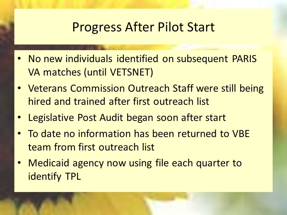 Progress After Pilot Start No new individuals identified on subsequent PARIS VA matches (until VETSNET) Veterans Commission Outreach Staff were still being hired and trained after first outreach list Legislative Post Audit began soon after start To date no information has been returned to VBE team from first outreach list Medicaid agency now using file each quarter to identify TPL