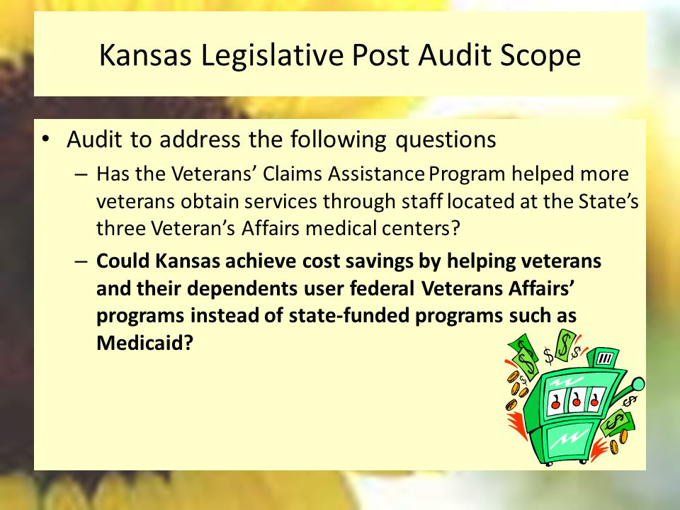 Kansas Legislative Post Audit Scope Audit to address the following questions – Has the Veterans' Claims Assistance Program helped more veterans obtain services through staff located at the State's three Veteran's Affairs medical centers.