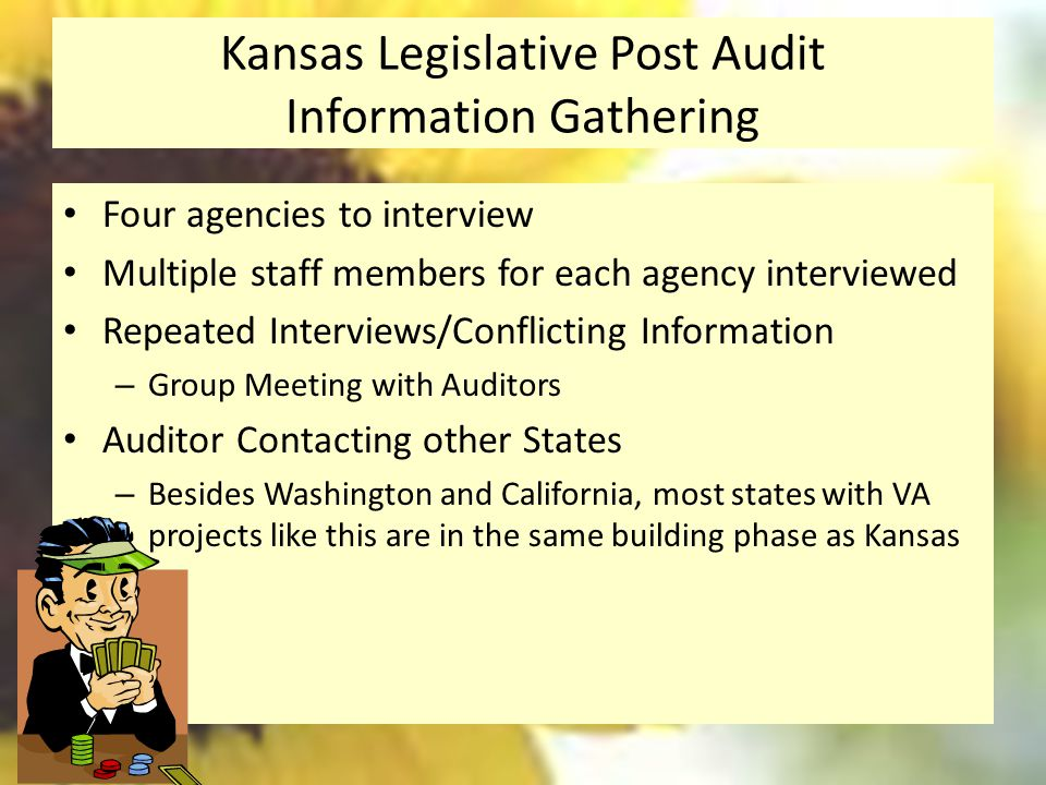 Kansas Legislative Post Audit Information Gathering Four agencies to interview Multiple staff members for each agency interviewed Repeated Interviews/Conflicting Information – Group Meeting with Auditors Auditor Contacting other States – Besides Washington and California, most states with VA projects like this are in the same building phase as Kansas