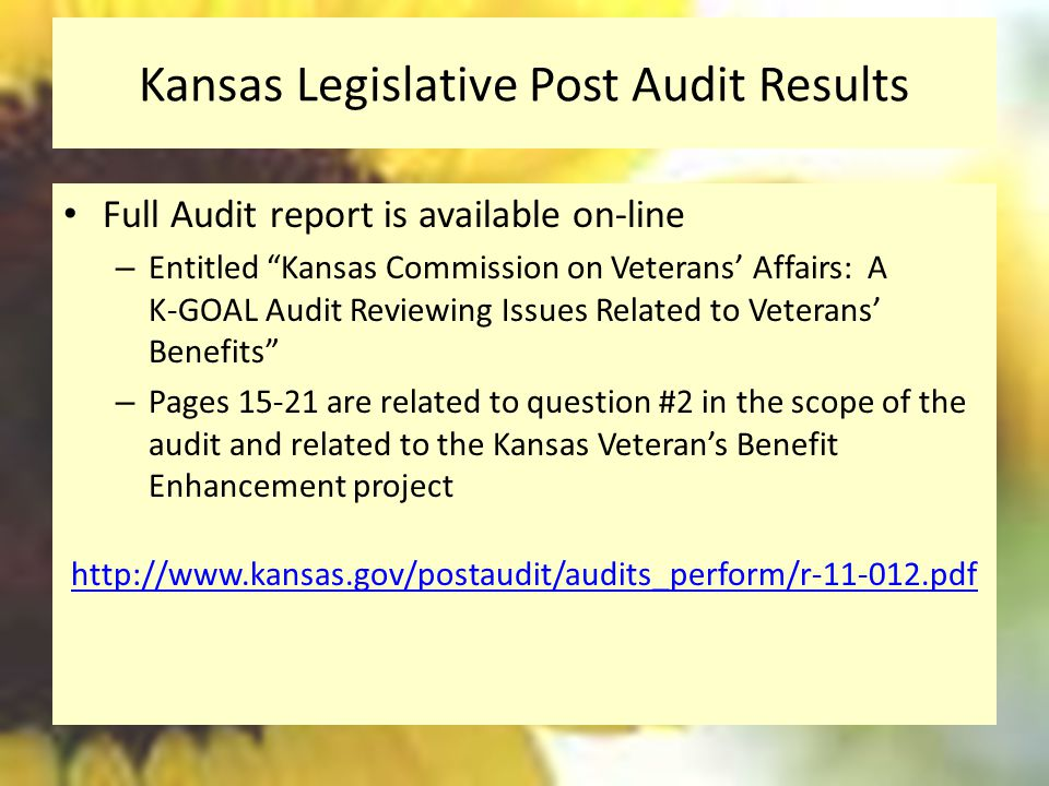 Kansas Legislative Post Audit Results Full Audit report is available on-line – Entitled Kansas Commission on Veterans' Affairs: A K-GOAL Audit Reviewing Issues Related to Veterans' Benefits – Pages 15-21 are related to question #2 in the scope of the audit and related to the Kansas Veteran's Benefit Enhancement project http://www.kansas.gov/postaudit/audits_perform/r-11-012.pdf