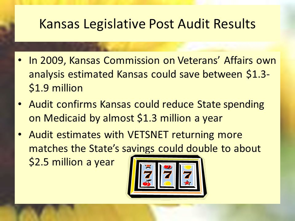 Kansas Legislative Post Audit Results In 2009, Kansas Commission on Veterans' Affairs own analysis estimated Kansas could save between $1.3- $1.9 million Audit confirms Kansas could reduce State spending on Medicaid by almost $1.3 million a year Audit estimates with VETSNET returning more matches the State's savings could double to about $2.5 million a year