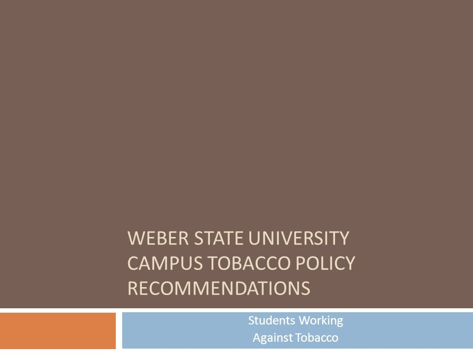 WEBER STATE UNIVERSITY CAMPUS TOBACCO POLICY RECOMMENDATIONS Students Working Against Tobacco
