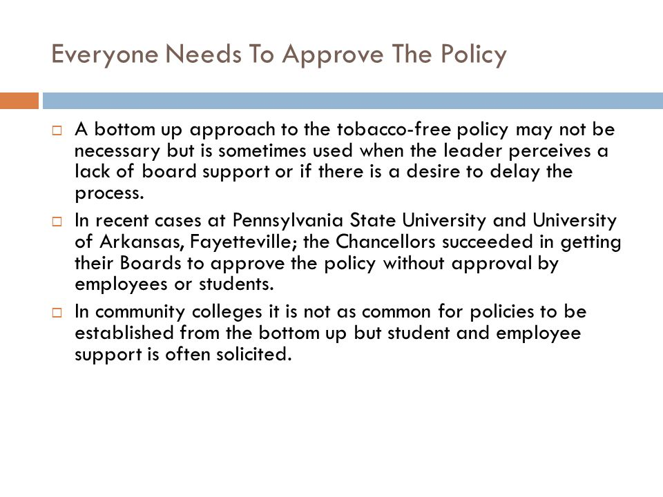 Everyone Needs To Approve The Policy  A bottom up approach to the tobacco-free policy may not be necessary but is sometimes used when the leader perceives a lack of board support or if there is a desire to delay the process.