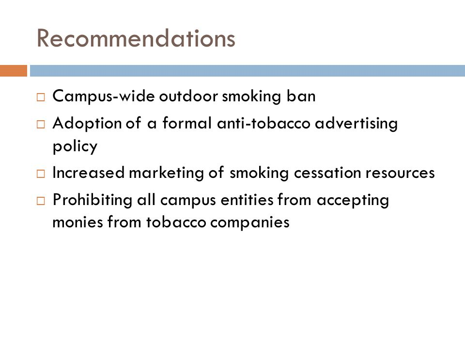 Recommendations  Campus-wide outdoor smoking ban  Adoption of a formal anti-tobacco advertising policy  Increased marketing of smoking cessation resources  Prohibiting all campus entities from accepting monies from tobacco companies