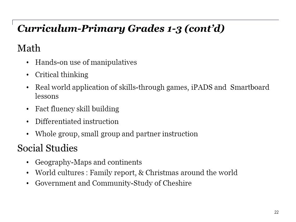 Curriculum-Primary Grades 1-3 (cont'd) Math Hands-on use of manipulatives Critical thinking Real world application of skills-through games, iPADS and Smartboard lessons Fact fluency skill building Differentiated instruction Whole group, small group and partner instruction Social Studies Geography-Maps and continents World cultures : Family report, & Christmas around the world Government and Community-Study of Cheshire 22