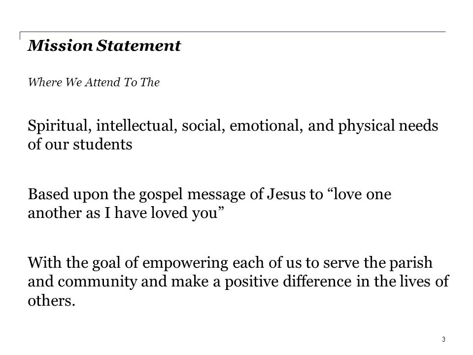 Mission Statement Where We Attend To The Spiritual, intellectual, social, emotional, and physical needs of our students Based upon the gospel message of Jesus to love one another as I have loved you With the goal of empowering each of us to serve the parish and community and make a positive difference in the lives of others.