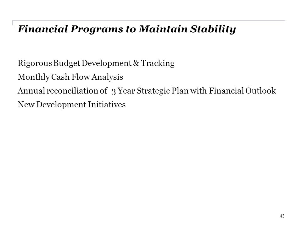 Financial Programs to Maintain Stability Rigorous Budget Development & Tracking Monthly Cash Flow Analysis Annual reconciliation of 3 Year Strategic Plan with Financial Outlook New Development Initiatives 43
