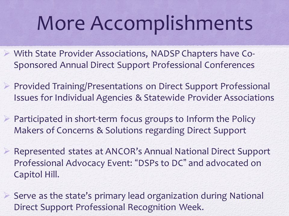 More Accomplishments  With State Provider Associations, NADSP Chapters have Co- Sponsored Annual Direct Support Professional Conferences  Provided T