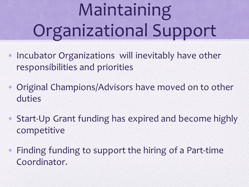 Maintaining Organizational Support Incubator Organizations will inevitably have other responsibilities and priorities Original Champions/Advisors have