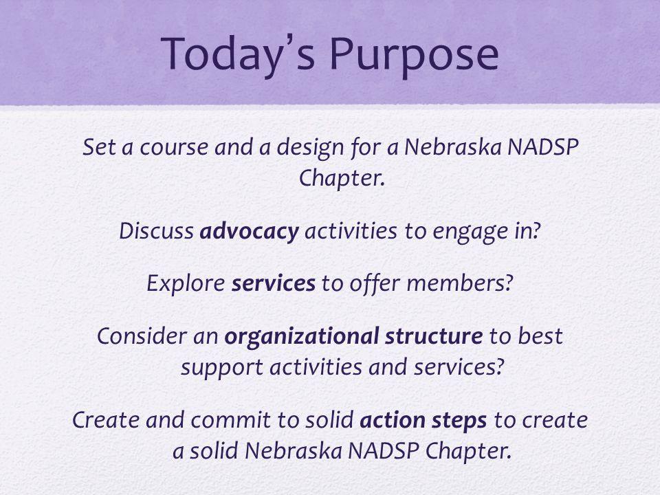 Today's Purpose Set a course and a design for a Nebraska NADSP Chapter. Discuss advocacy activities to engage in? Explore services to offer members? C