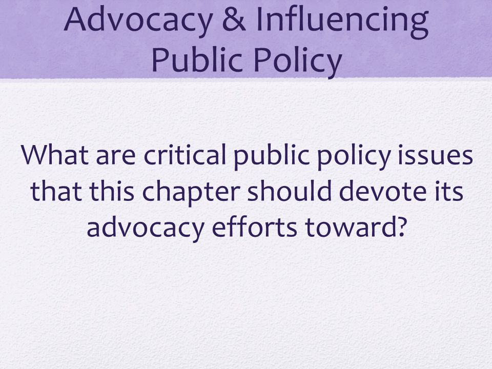 Advocacy & Influencing Public Policy What are critical public policy issues that this chapter should devote its advocacy efforts toward?