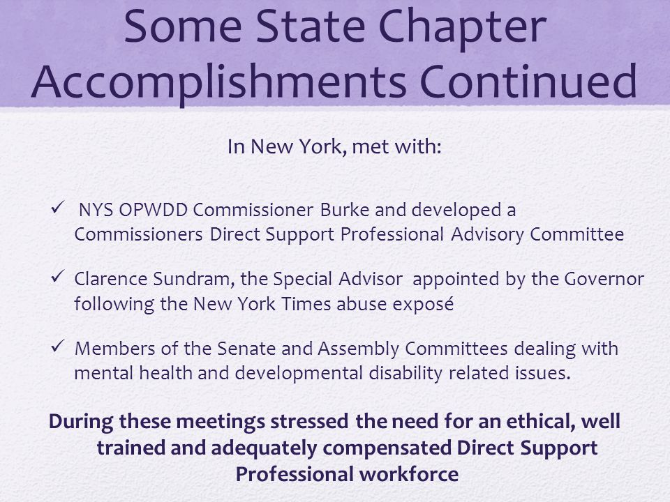 Some State Chapter Accomplishments Continued In New York, met with: NYS OPWDD Commissioner Burke and developed a Commissioners Direct Support Professi