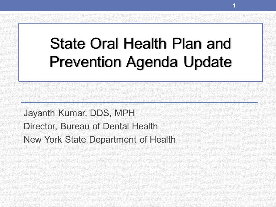 State Oral Health Plan and Prevention Agenda Update Jayanth Kumar, DDS, MPH Director, Bureau of Dental Health New York State Department of Health 1