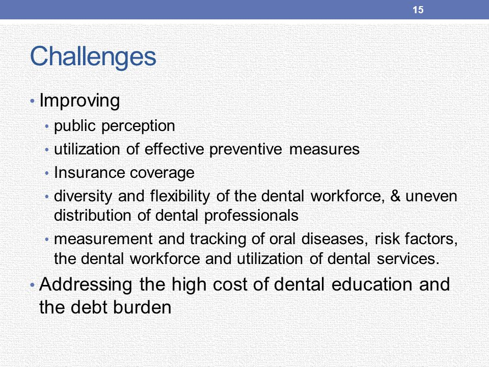 Challenges Improving public perception utilization of effective preventive measures Insurance coverage diversity and flexibility of the dental workfor