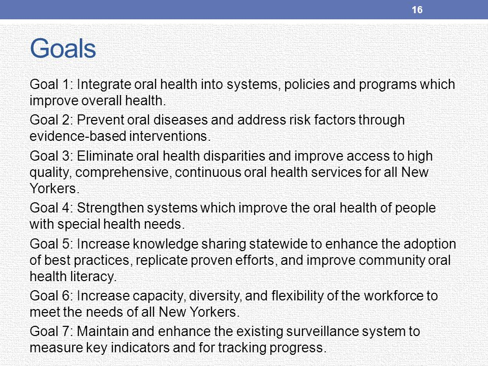 Goals Goal 1: Integrate oral health into systems, policies and programs which improve overall health. Goal 2: Prevent oral diseases and address risk f