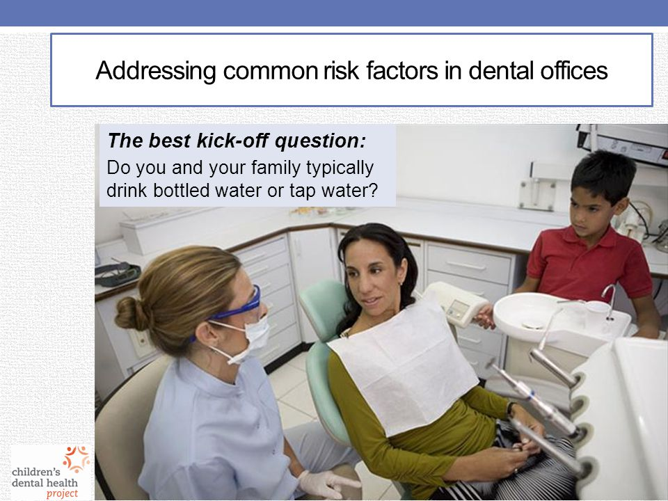 The best kick-off question: Do you and your family typically drink bottled water or tap water? Addressing common risk factors in dental offices