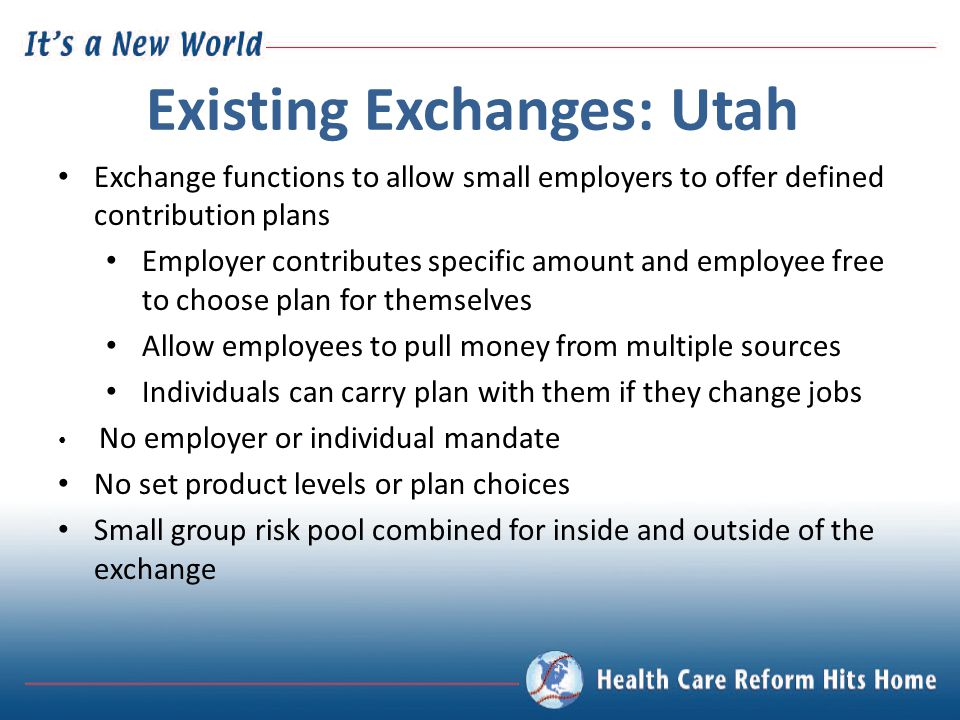 Existing Exchanges: Utah Exchange functions to allow small employers to offer defined contribution plans Employer contributes specific amount and empl