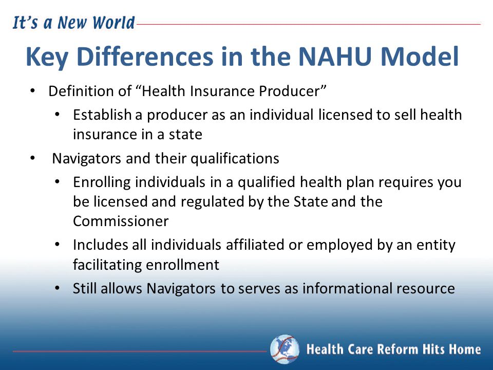 "Key Differences in the NAHU Model Definition of ""Health Insurance Producer"" Establish a producer as an individual licensed to sell health insurance in"