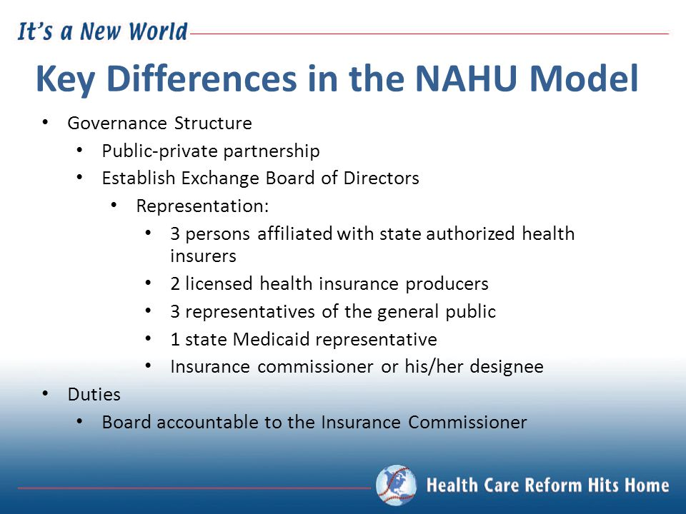 Key Differences in the NAHU Model Governance Structure Public-private partnership Establish Exchange Board of Directors Representation: 3 persons affiliated with state authorized health insurers 2 licensed health insurance producers 3 representatives of the general public 1 state Medicaid representative Insurance commissioner or his/her designee Duties Board accountable to the Insurance Commissioner