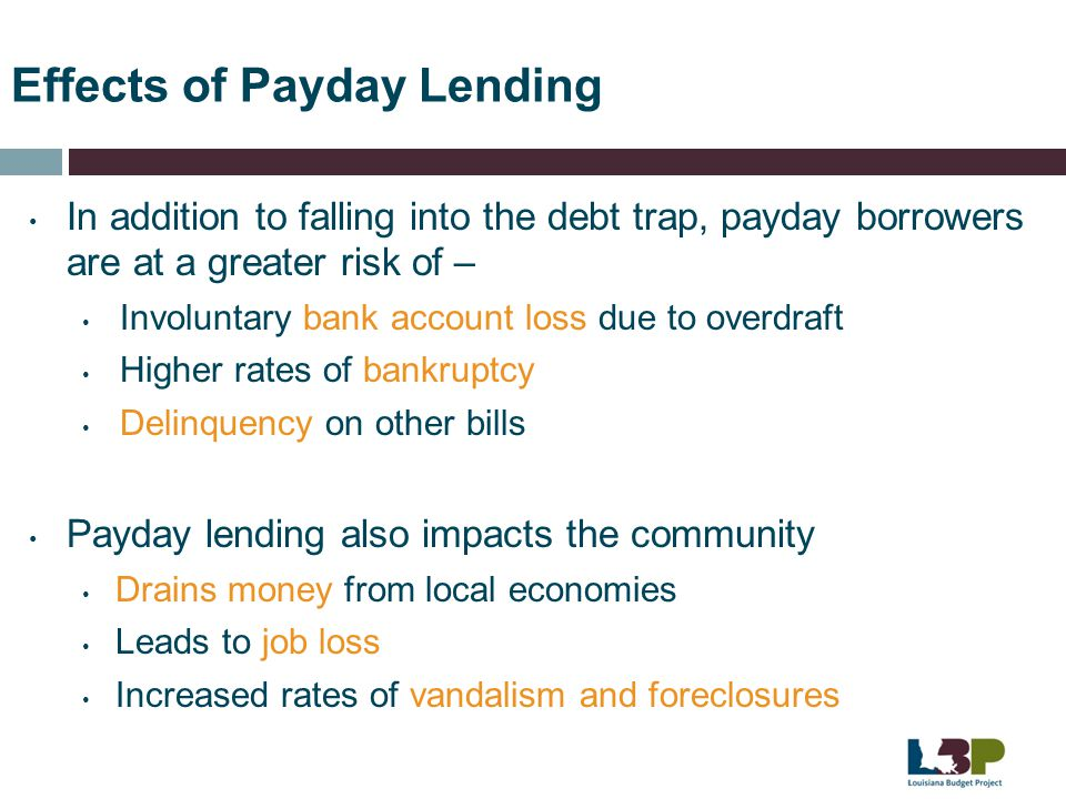 Effects of Payday Lending In addition to falling into the debt trap, payday borrowers are at a greater risk of – Involuntary bank account loss due to