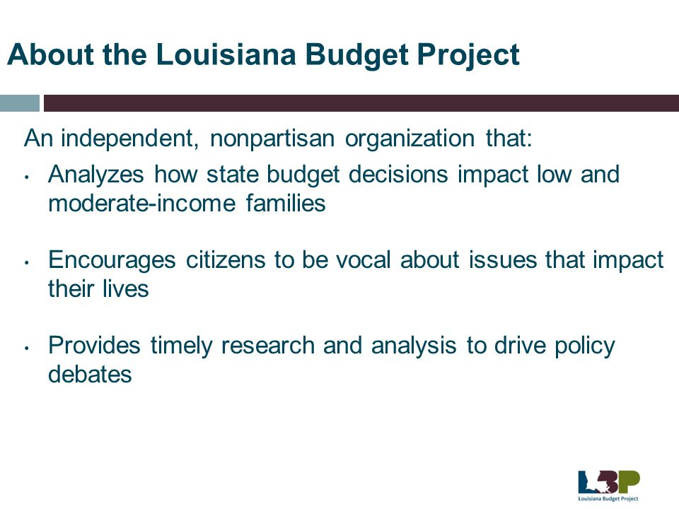 About the Louisiana Budget Project An independent, nonpartisan organization that: Analyzes how state budget decisions impact low and moderate-income f