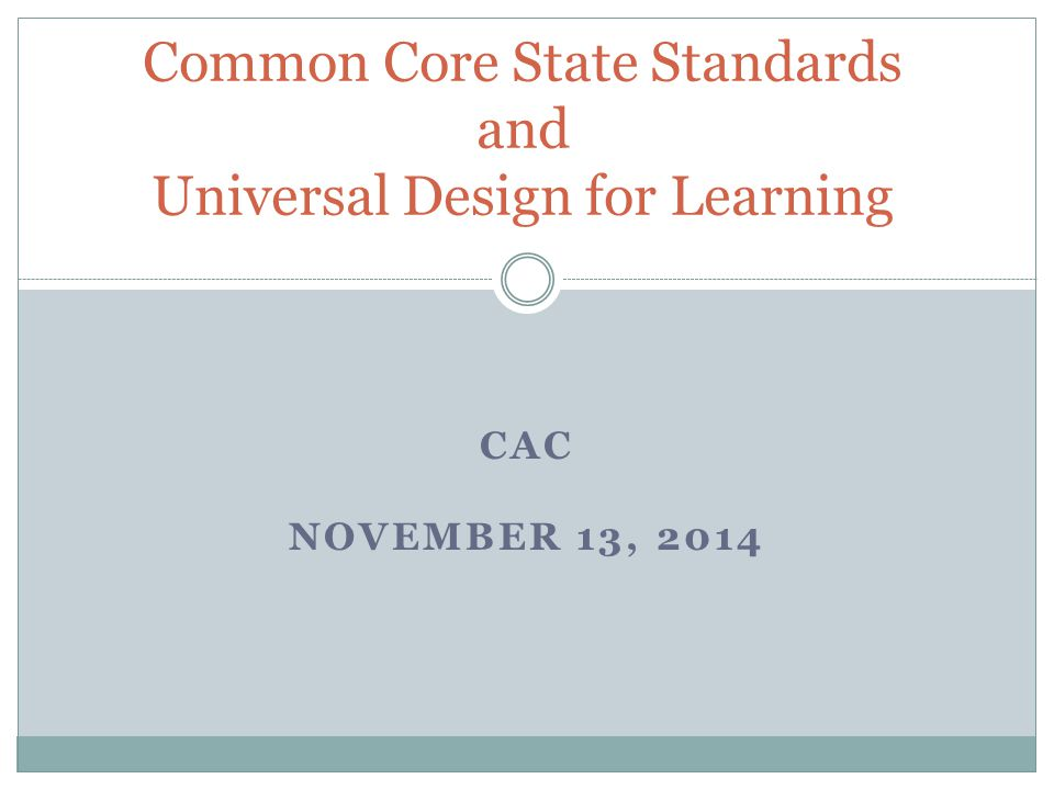 CAC NOVEMBER 13, 2014 Common Core State Standards and Universal Design for Learning