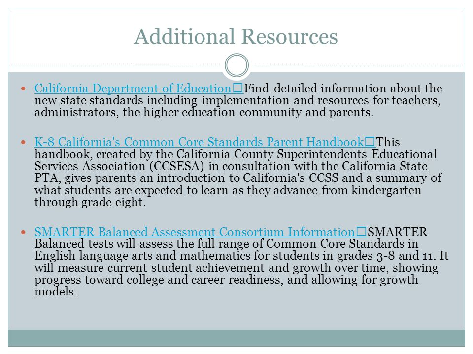 Additional Resources California Department of Education Find detailed information about the new state standards including implementation and resources for teachers, administrators, the higher education community and parents.