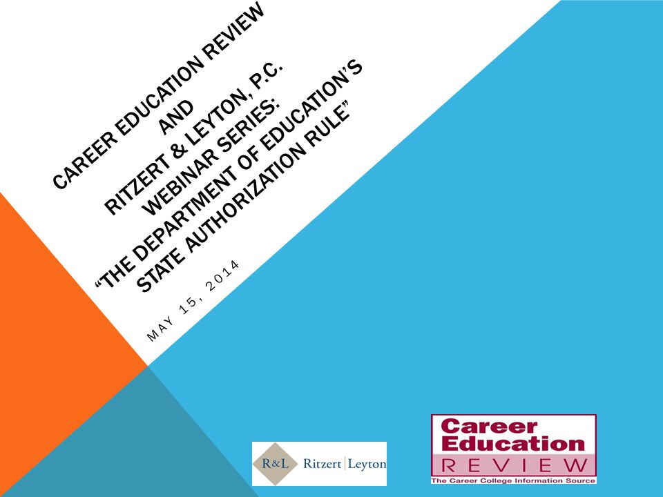 "CAREER EDUCATION REVIEW AND RITZERT & LEYTON, P.C. WEBINAR SERIES: ""THE DEPARTMENT OF EDUCATION'S STATE AUTHORIZATION RULE"" MAY 15, 2014"