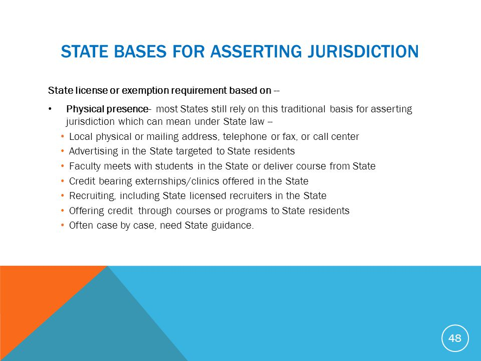 STATE BASES FOR ASSERTING JURISDICTION State license or exemption requirement based on -- Physical presence- most States still rely on this traditiona