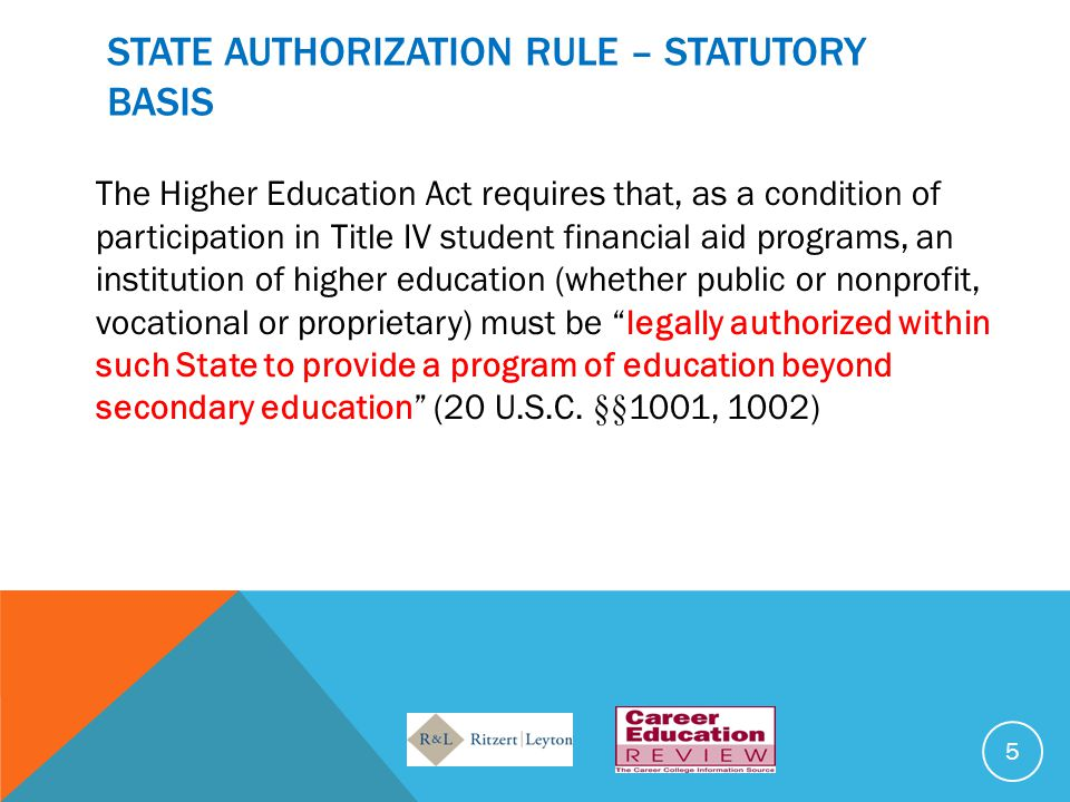 STATE AUTHORIZATION RULE – STATUTORY BASIS The Higher Education Act requires that, as a condition of participation in Title IV student financial aid p