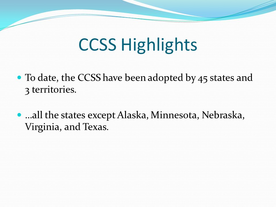 CCSS Highlights To date, the CCSS have been adopted by 45 states and 3 territories. …all the states except Alaska, Minnesota, Nebraska, Virginia, and