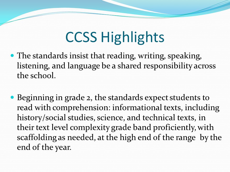 CCSS Highlights The standards insist that reading, writing, speaking, listening, and language be a shared responsibility across the school. Beginning