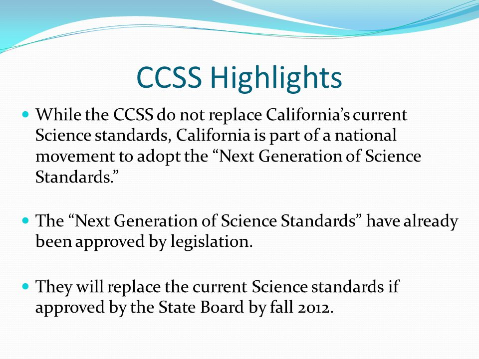 "CCSS Highlights While the CCSS do not replace California's current Science standards, California is part of a national movement to adopt the ""Next Gen"