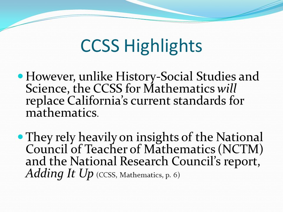 CCSS Highlights However, unlike History-Social Studies and Science, the CCSS for Mathematics will replace California's current standards for mathematics.
