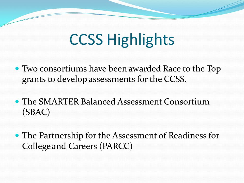 CCSS Highlights Two consortiums have been awarded Race to the Top grants to develop assessments for the CCSS. The SMARTER Balanced Assessment Consorti