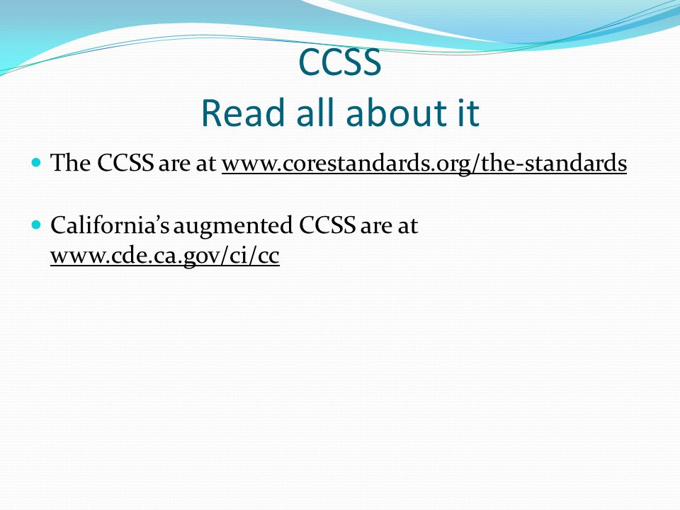 CCSS Read all about it The CCSS are at www.corestandards.org/the-standards California's augmented CCSS are at www.cde.ca.gov/ci/cc