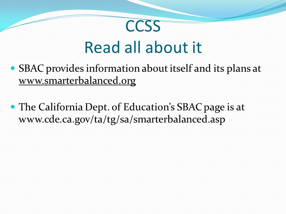 CCSS Read all about it SBAC provides information about itself and its plans at www.smarterbalanced.org The California Dept. of Education's SBAC page i