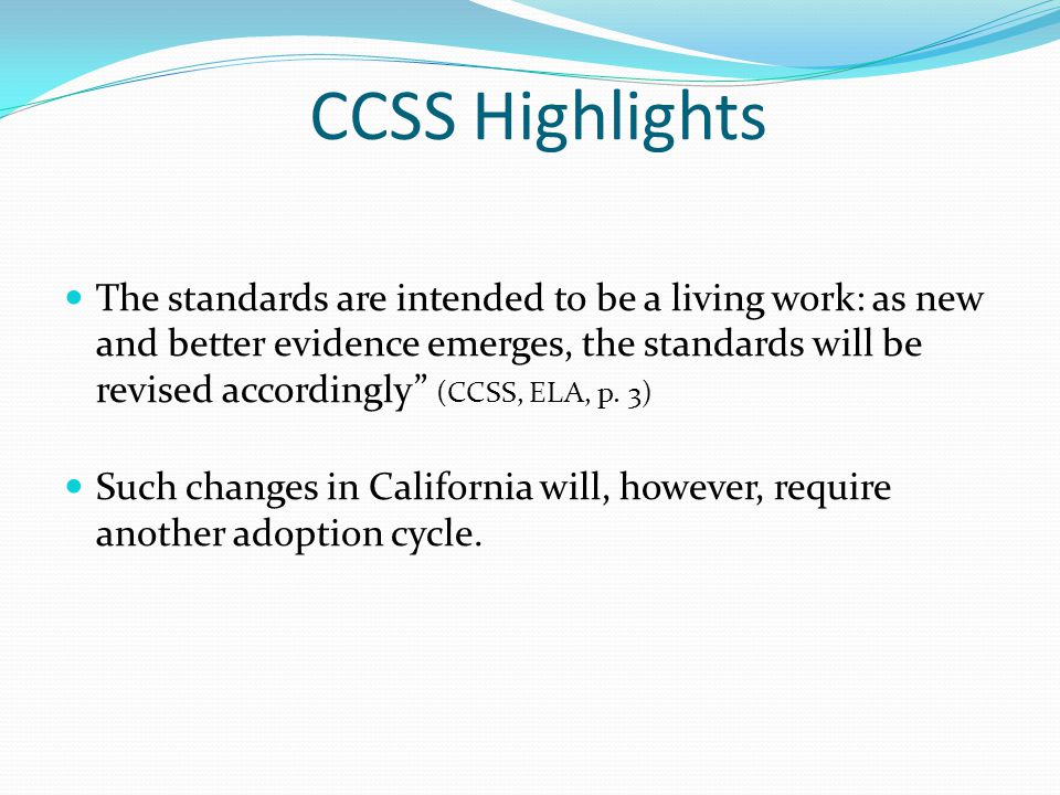 "CCSS Highlights The standards are intended to be a living work: as new and better evidence emerges, the standards will be revised accordingly"" (CCSS,"
