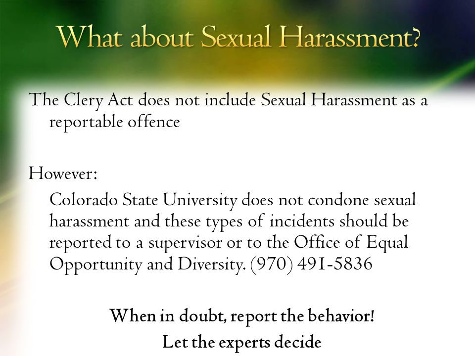 The Clery Act does not include Sexual Harassment as a reportable offence However: Colorado State University does not condone sexual harassment and these types of incidents should be reported to a supervisor or to the Office of Equal Opportunity and Diversity.