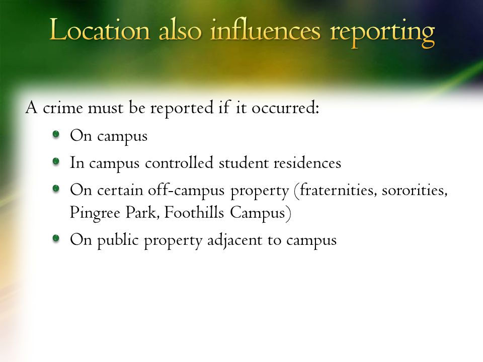A crime must be reported if it occurred: On campus In campus controlled student residences On certain off-campus property (fraternities, sororities, Pingree Park, Foothills Campus) On public property adjacent to campus