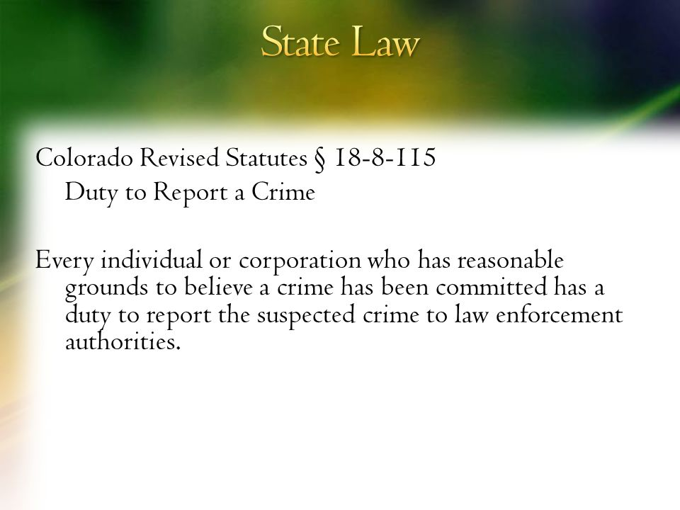 Colorado Revised Statutes § 18-8-115 Duty to Report a Crime Every individual or corporation who has reasonable grounds to believe a crime has been committed has a duty to report the suspected crime to law enforcement authorities.