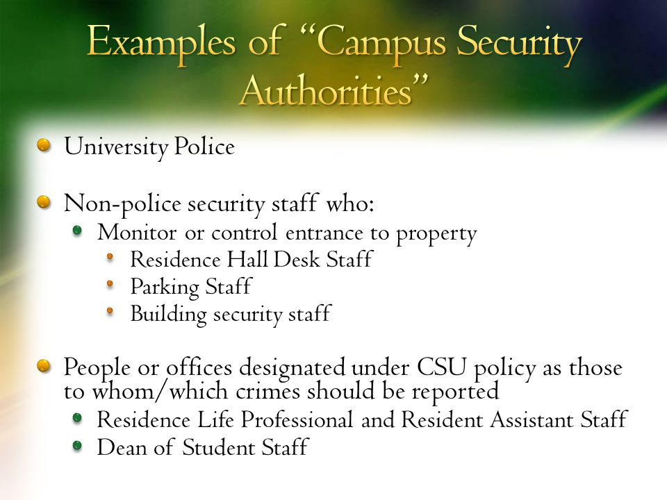 University Police Non-police security staff who: Monitor or control entrance to property Residence Hall Desk Staff Parking Staff Building security staff People or offices designated under CSU policy as those to whom/which crimes should be reported Residence Life Professional and Resident Assistant Staff Dean of Student Staff