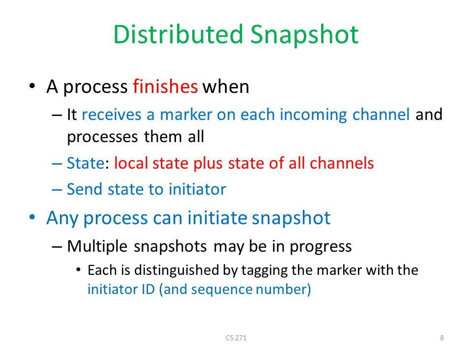 Distributed Snapshot A process finishes when – It receives a marker on each incoming channel and processes them all – State: local state plus state of all channels – Send state to initiator Any process can initiate snapshot – Multiple snapshots may be in progress Each is distinguished by tagging the marker with the initiator ID (and sequence number) CS 2718