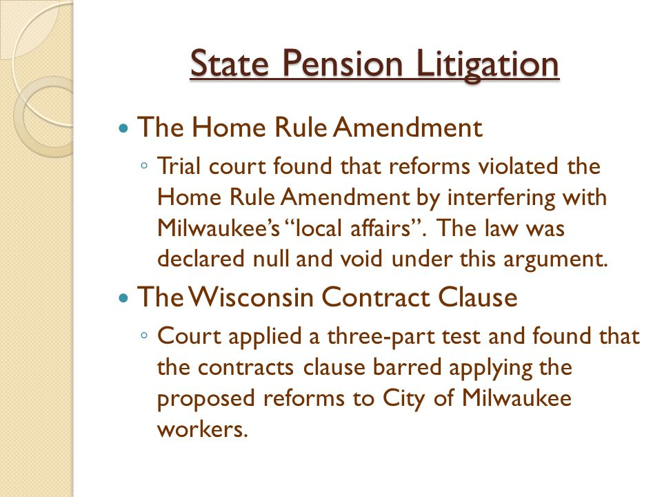 State Pension Litigation The Home Rule Amendment ◦ Trial court found that reforms violated the Home Rule Amendment by interfering with Milwaukee's local affairs .