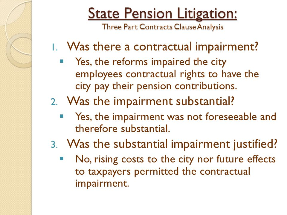 State Pension Litigation: Three Part Contracts Clause Analysis 1. Was there a contractual impairment?  Yes, the reforms impaired the city employees c