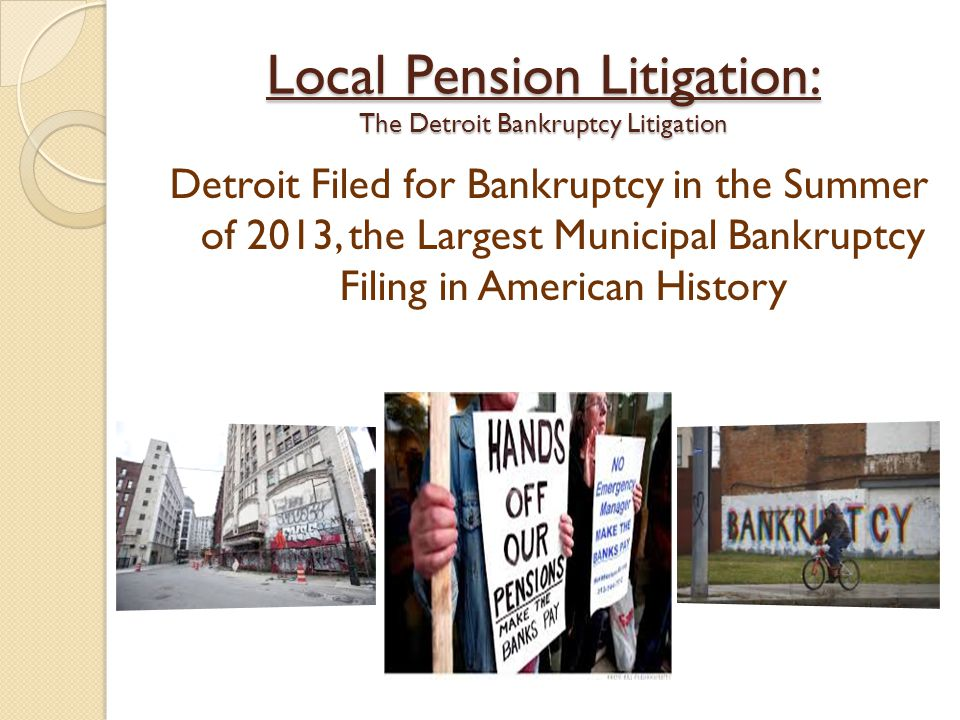 Local Pension Litigation: The Detroit Bankruptcy Litigation Detroit Filed for Bankruptcy in the Summer of 2013, the Largest Municipal Bankruptcy Filin