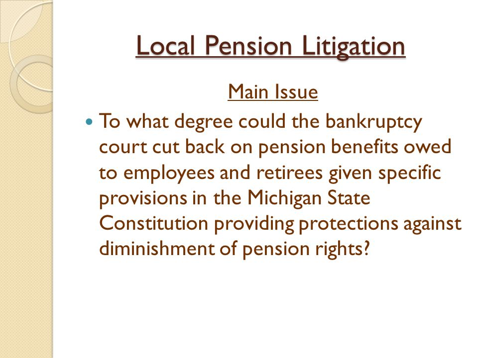 Local Pension Litigation Main Issue To what degree could the bankruptcy court cut back on pension benefits owed to employees and retirees given specific provisions in the Michigan State Constitution providing protections against diminishment of pension rights?