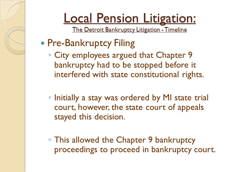 Local Pension Litigation: The Detroit Bankruptcy Litigation - Timeline Pre-Bankruptcy Filing ◦ City employees argued that Chapter 9 bankruptcy had to be stopped before it interfered with state constitutional rights.