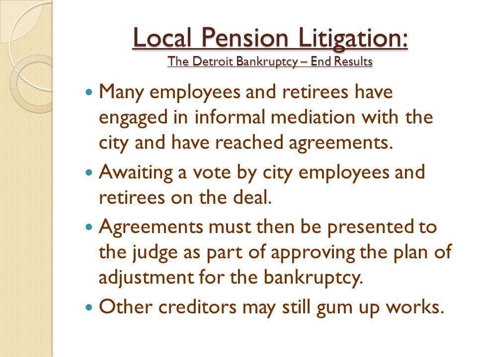 Local Pension Litigation: The Detroit Bankruptcy – End Results Many employees and retirees have engaged in informal mediation with the city and have reached agreements.